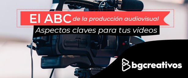 ABC de la producción audiovisual. Aspectos claves para tus videos